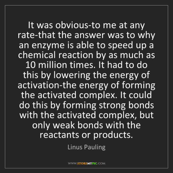 Linus Pauling: It was obvious-to me at any rate-that the answer was...