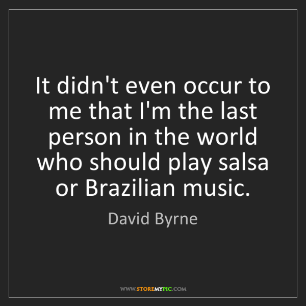 David Byrne: It didn't even occur to me that I'm the last person in...