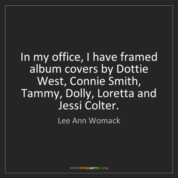 Lee Ann Womack: In my office, I have framed album covers by Dottie West,...
