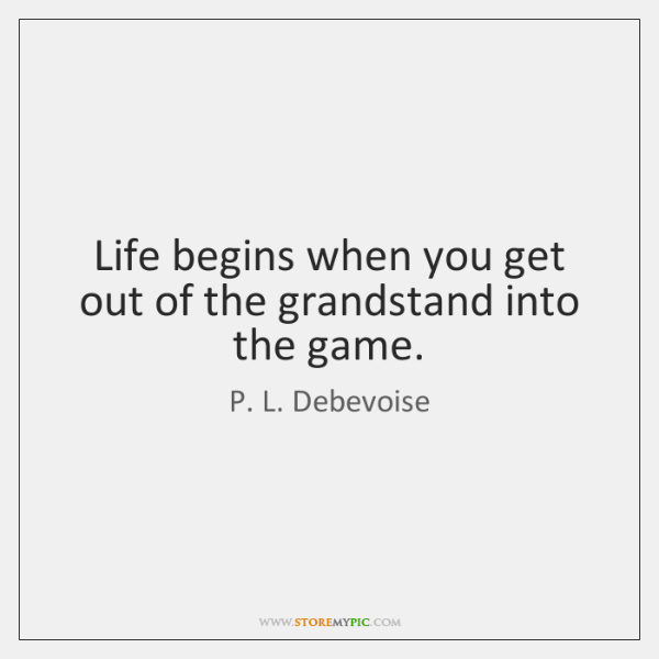 Life begins when you get out of the grandstand into the game.