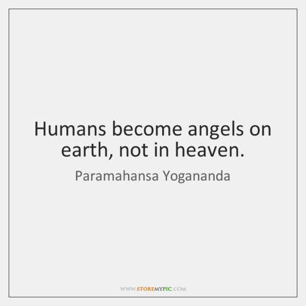 Humans become angels on earth, not in heaven.