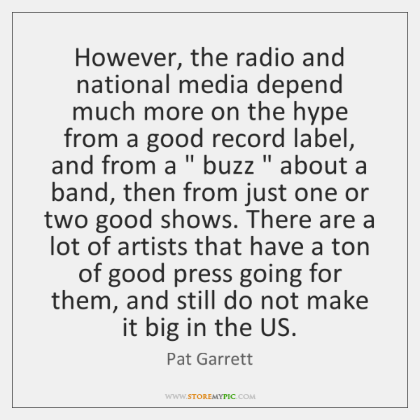 However, the radio and national media depend much more on the hype ...