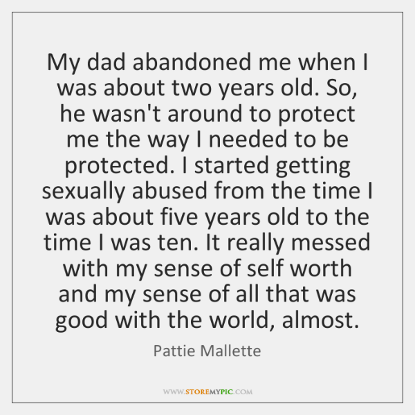 My dad abandoned me when I was about two years old  So