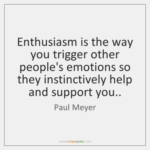 Enthusiasm is the way you trigger other people's emotions so they instinctively ...
