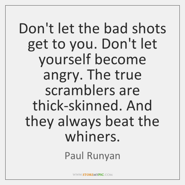 Don't let the bad shots get to you. Don't let yourself become ...