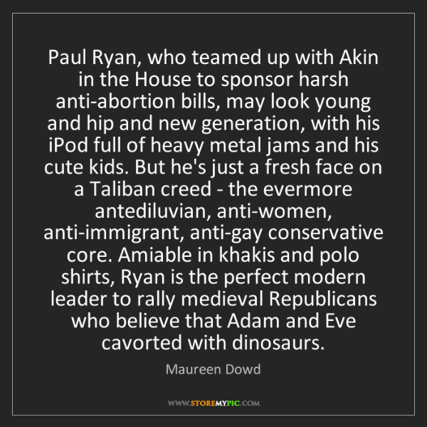 Maureen Dowd: Paul Ryan, who teamed up with Akin in the House to sponsor...