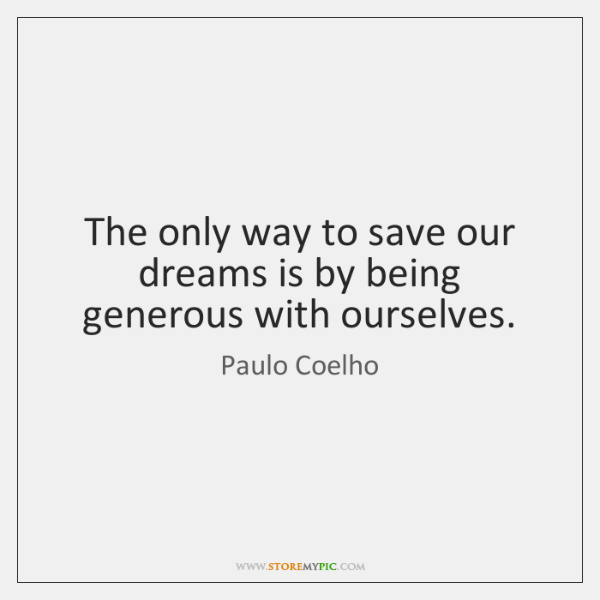 The only way to save our dreams is by being generous with ...