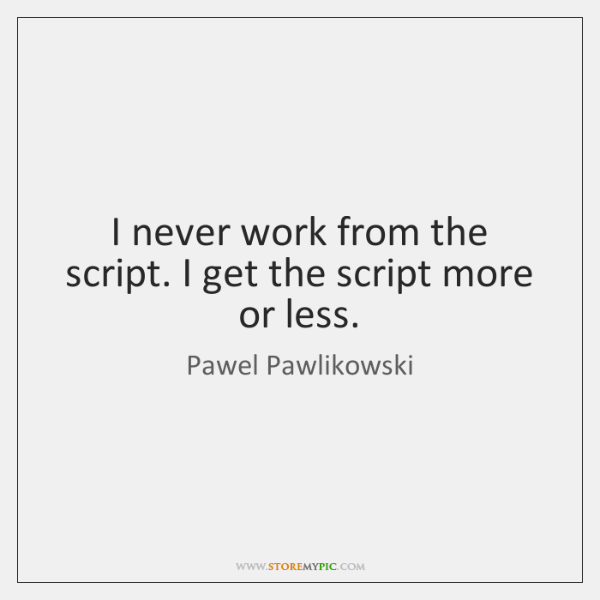 I never work from the script. I get the script more or ...