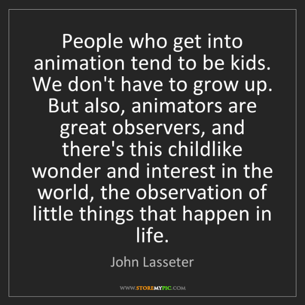 John Lasseter: People who get into animation tend to be kids. We don't...
