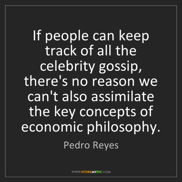 Pedro Reyes: If people can keep track of all the celebrity gossip,...