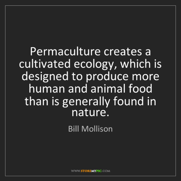 Bill Mollison: Permaculture creates a cultivated ecology, which is designed...