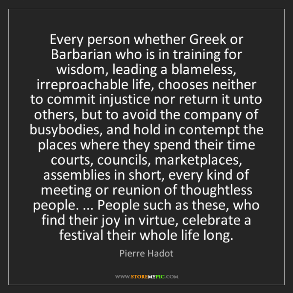 Pierre Hadot: Every person whether Greek or Barbarian who is in training...