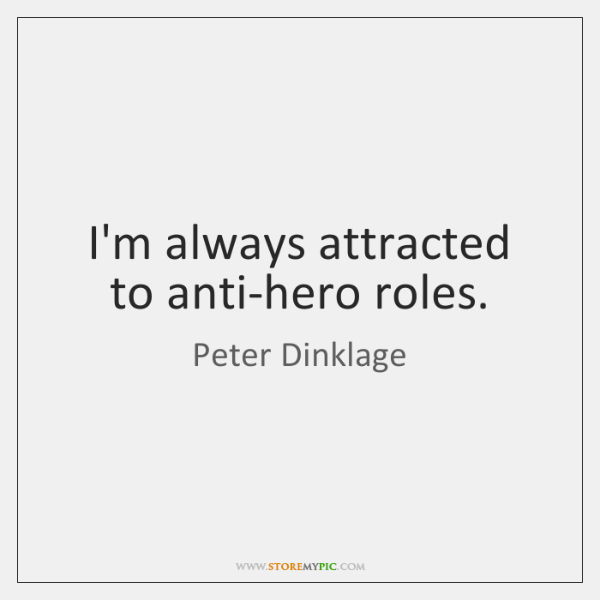 I'm always attracted to anti-hero roles.