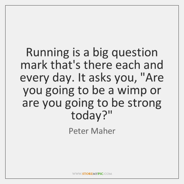 Running is a big question mark that's there each and every day. ...