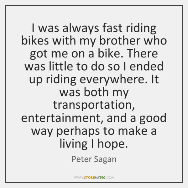 I was always fast riding bikes with my brother who got me ...