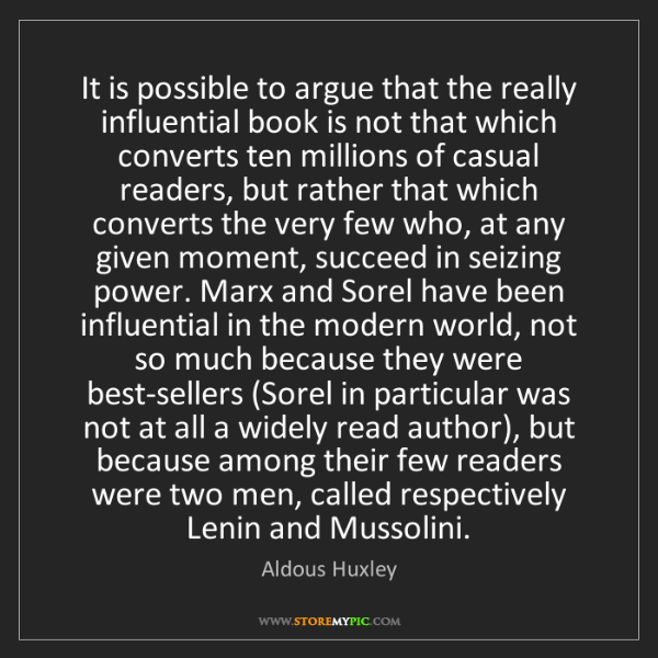 Aldous Huxley: It is possible to argue that the really influential book...
