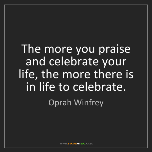 Oprah Winfrey: The more you praise and celebrate your life, the more...