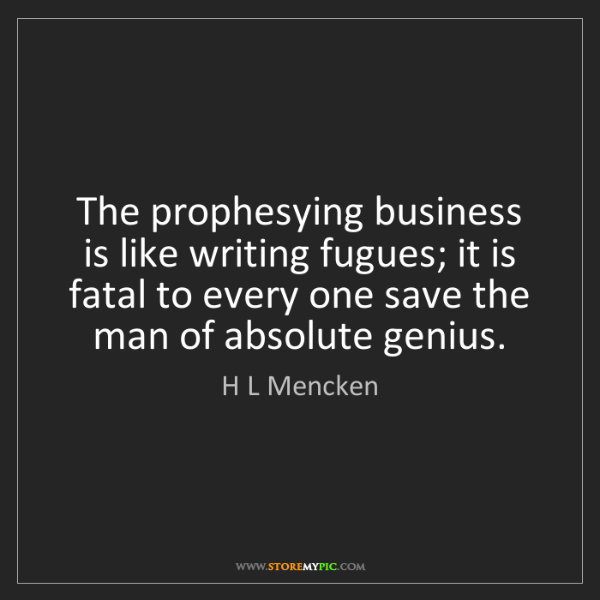H L Mencken: The prophesying business is like writing fugues; it is...