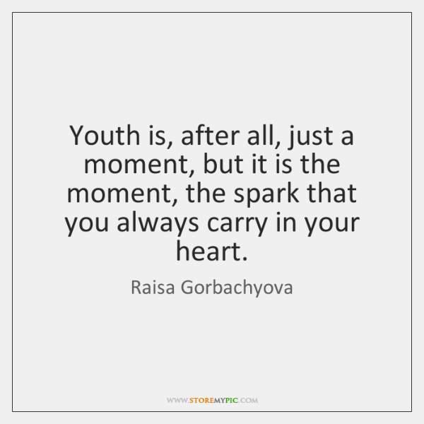 Youth is, after all, just a moment, but it is the moment, ...