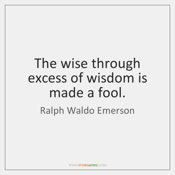 The Wise Through Excess Of Wisdom Is Made A Fool Storemypic