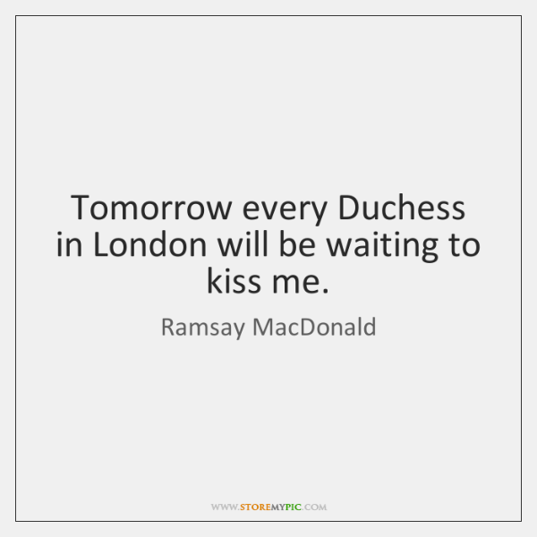Tomorrow every Duchess in London will be waiting to kiss me.