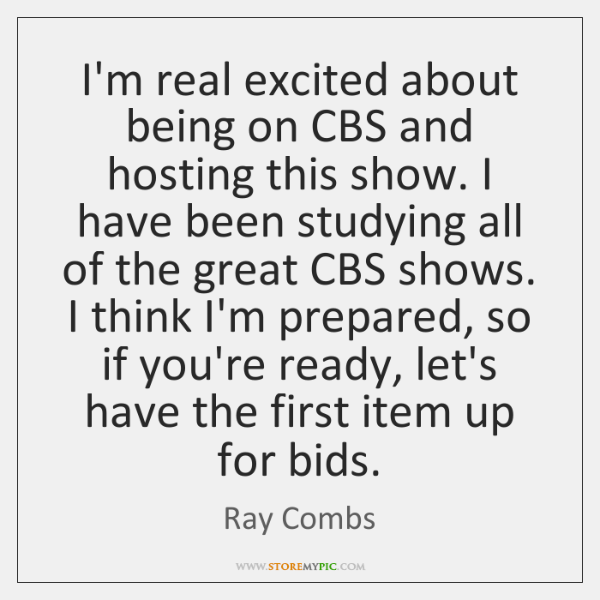 I'm real excited about being on CBS and hosting this show. I ...