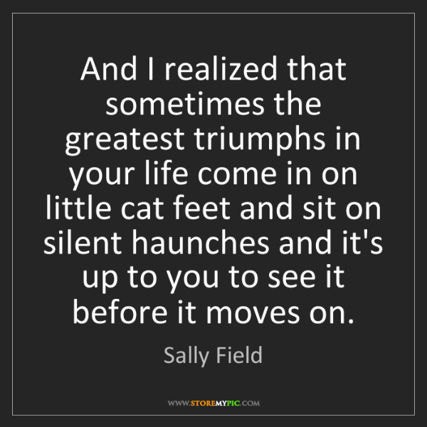 Sally Field: And I realized that sometimes the greatest triumphs in...