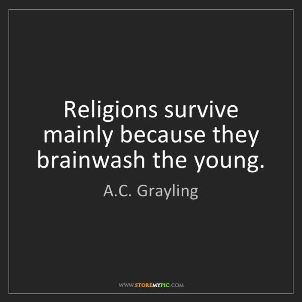 A.C. Grayling: Religions survive mainly because they brainwash the young.
