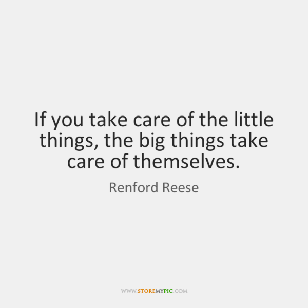 If you take care of the little things, the big things take ...