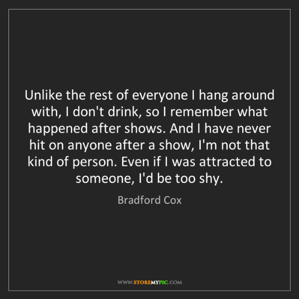Bradford Cox: Unlike the rest of everyone I hang around with, I don't...
