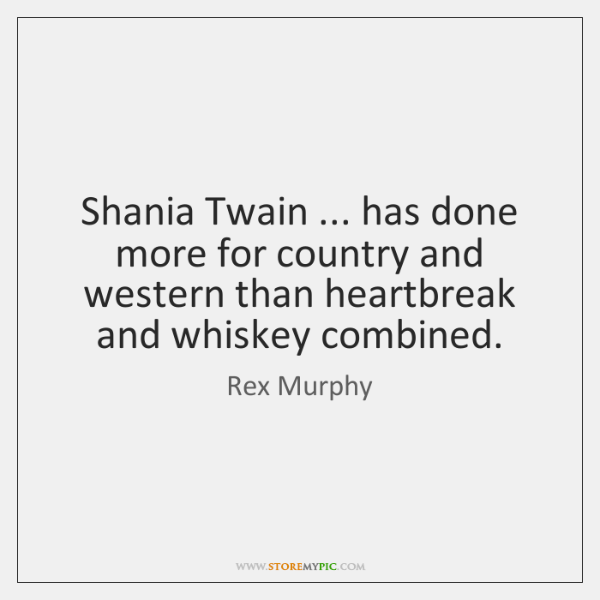 Shania Twain ... has done more for country and western than heartbreak and ...