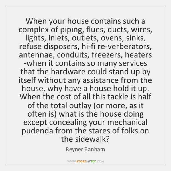 When your house contains such a complex of piping, flues, ducts, wires, ...