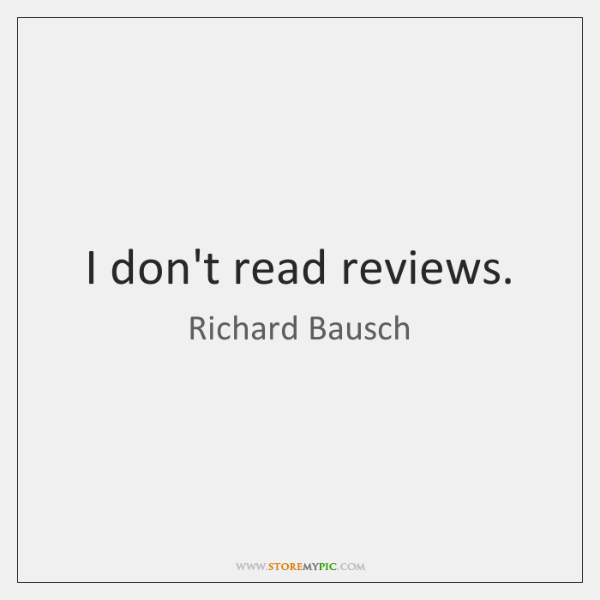 I don't read reviews.