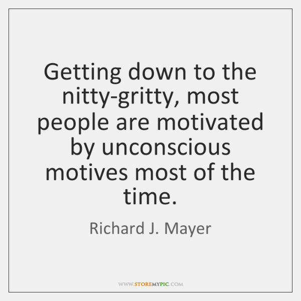Getting down to the nitty-gritty, most people are motivated by unconscious motives ...