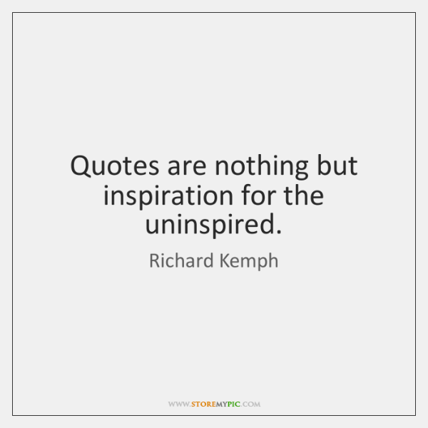 Quotes are nothing but inspiration for the uninspired.