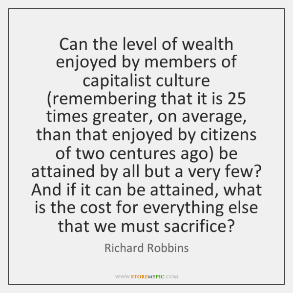 Can the level of wealth enjoyed by members of capitalist culture (remembering ...