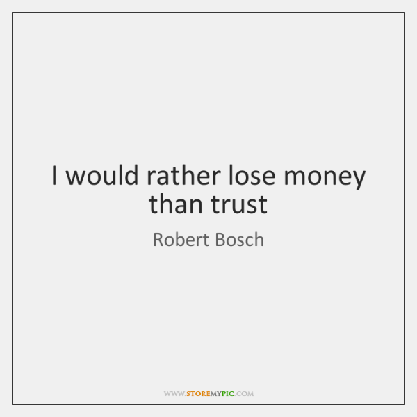 I would rather lose money than trust