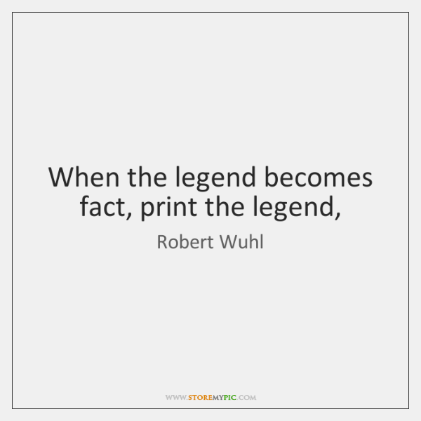 When the legend becomes fact, print the legend,