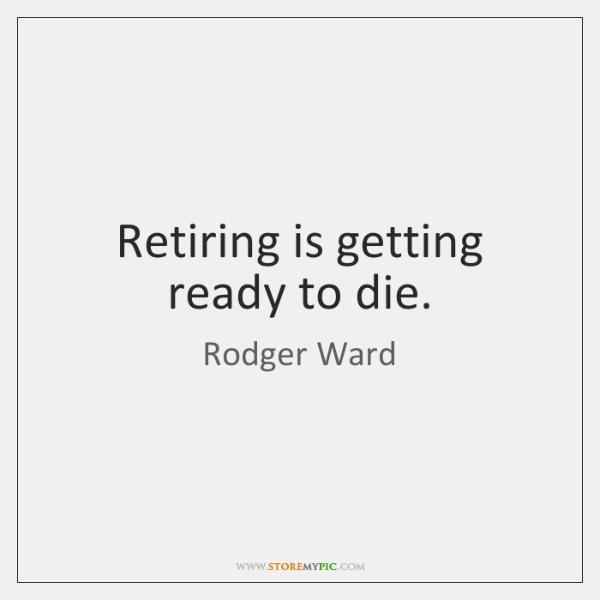 Retiring is getting ready to die.