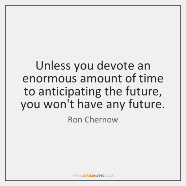 Unless you devote an enormous amount of time to anticipating the future, ...