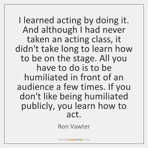 I learned acting by doing it. And although I had never taken ...