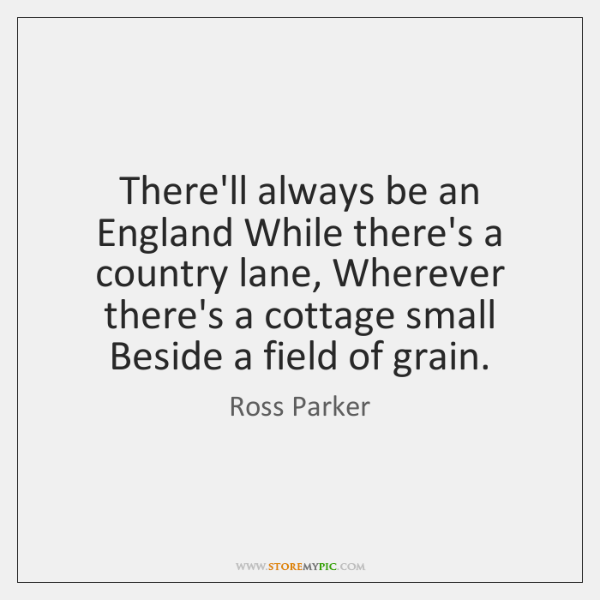 There'll always be an England While there's a country lane, Wherever there's ...