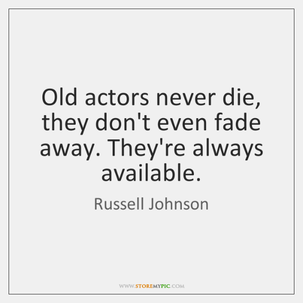 Old actors never die, they don't even fade away. They're always available.