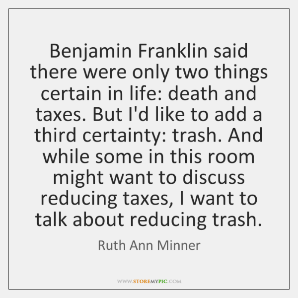 Benjamin Franklin said there were only two things certain in life: death ...