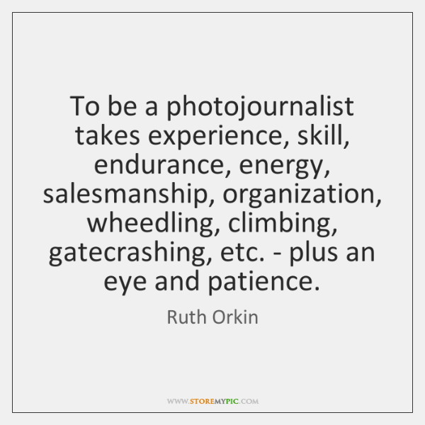 To be a photojournalist takes experience, skill, endurance, energy, salesmanship, organization, whee