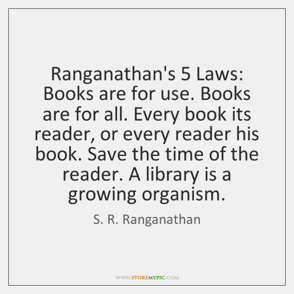 Ranganathan's 5 Laws: Books are for use. Books are for all. Every book ...