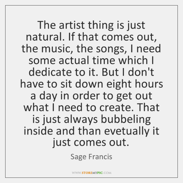 The artist thing is just natural. If that comes out, the music, ...