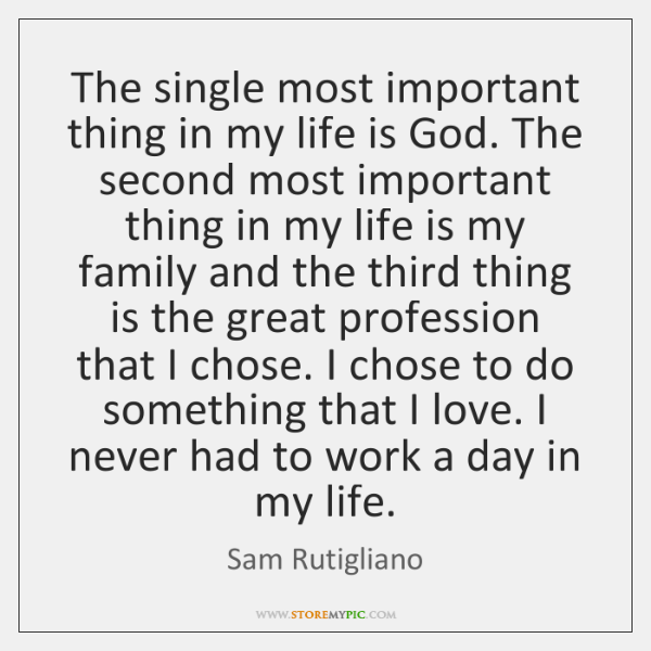 The single most important thing in my life is God. The second ...