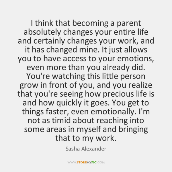 I think that becoming a parent absolutely changes your entire life and ...
