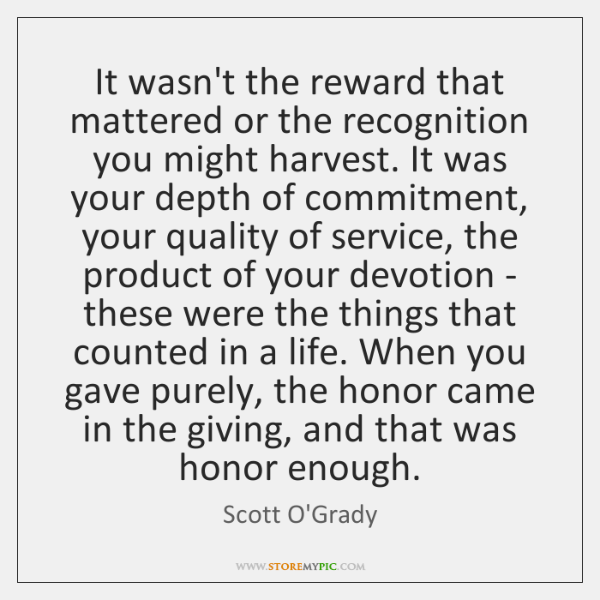 It wasn't the reward that mattered or the recognition you might harvest. ...